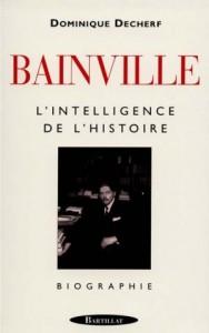 Bainville, l'intelligence de l'histoire de Dominique Decherf aux éditions Bartillat